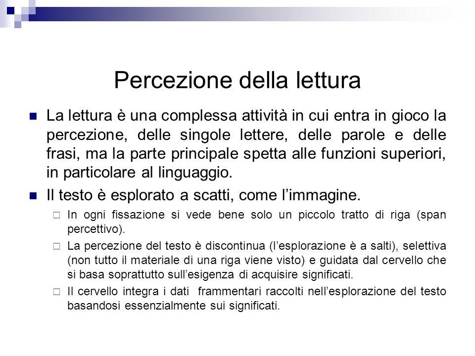 Percezione della lettura La lettura è una complessa attività in cui entra in gioco la percezione, delle singole lettere, delle parole e delle frasi, m