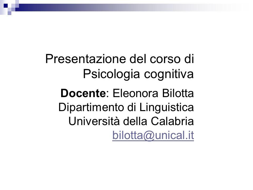 Presentazione del corso di Psicologia cognitiva Docente: Eleonora Bilotta Dipartimento di Linguistica Università della Calabria bilotta@unical.it