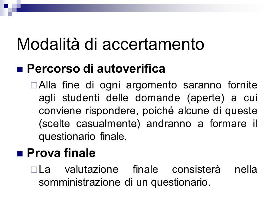 Modalità di accertamento Percorso di autoverifica Alla fine di ogni argomento saranno fornite agli studenti delle domande (aperte) a cui conviene risp