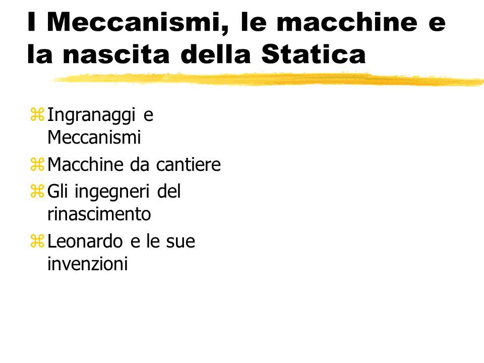 I Meccanismi, le macchine e la nascita della Statica zIngranaggi e Meccanismi zMacchine da cantiere zGli ingegneri del rinascimento zLeonardo e le sue