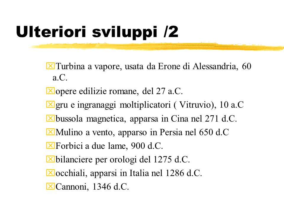 Ulteriori sviluppi /2 xTurbina a vapore, usata da Erone di Alessandria, 60 a.C. xopere edilizie romane, del 27 a.C. xgru e ingranaggi moltiplicatori (