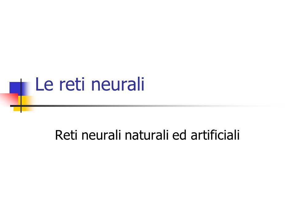 Le reti neurali Reti neurali naturali ed artificiali