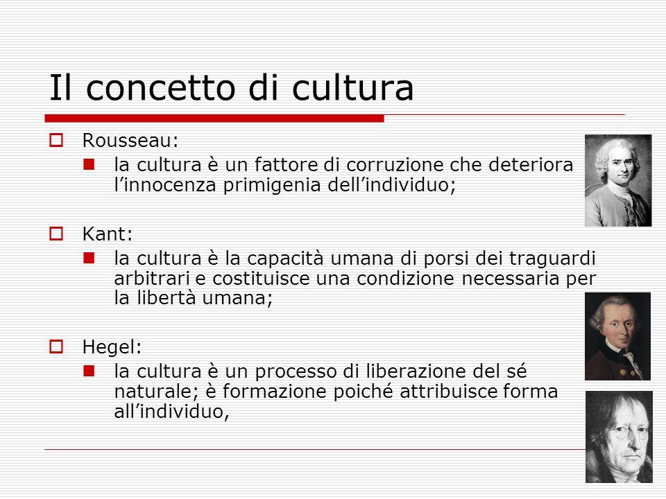 Il concetto di cultura Rousseau: la cultura è un fattore di corruzione che deteriora linnocenza primigenia dellindividuo; Kant: la cultura è la capaci