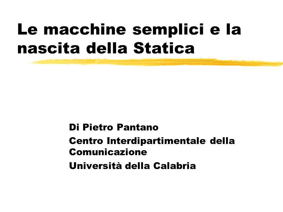 Le macchine semplici e la nascita della Statica Di Pietro Pantano Centro Interdipartimentale della Comunicazione Università della Calabria