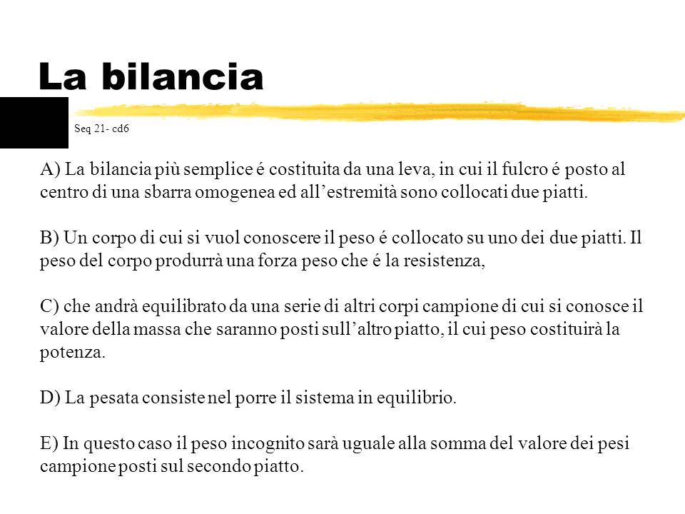 La bilancia A) La bilancia più semplice é costituita da una leva, in cui il fulcro é posto al centro di una sbarra omogenea ed allestremità sono collo