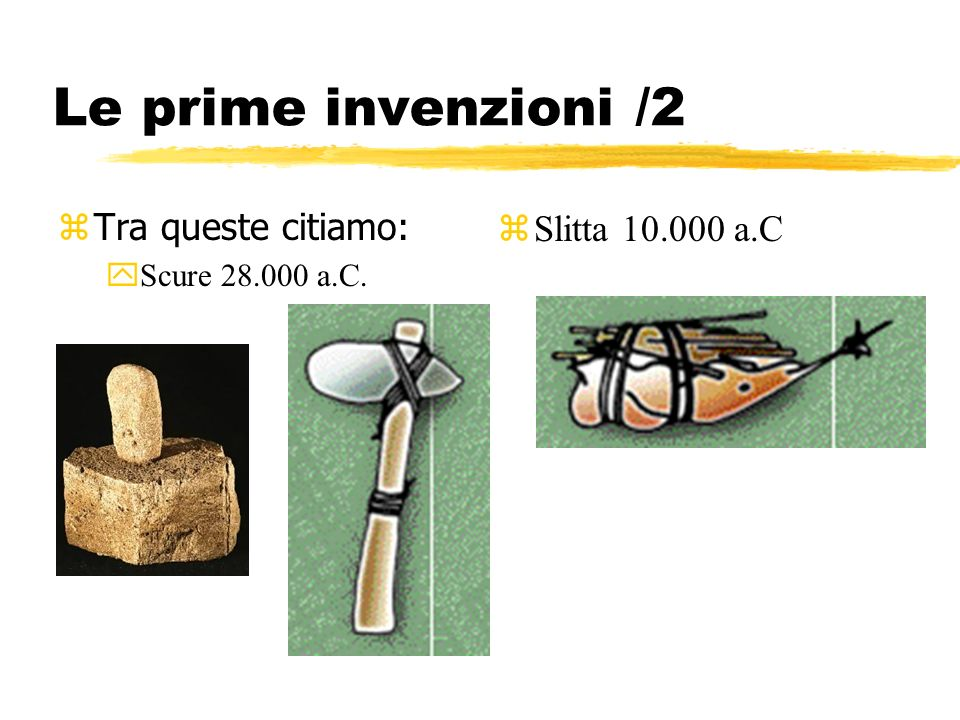 Le prime invenzioni /2 zTra queste citiamo: yScure 28.000 a.C. zSlitta 10.000 a.C