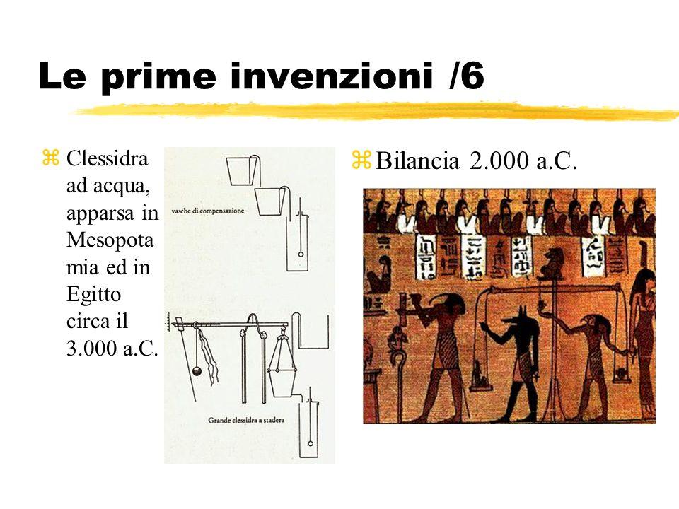 Le prime invenzioni /6 zClessidra ad acqua, apparsa in Mesopota mia ed in Egitto circa il 3.000 a.C. zBilancia 2.000 a.C.
