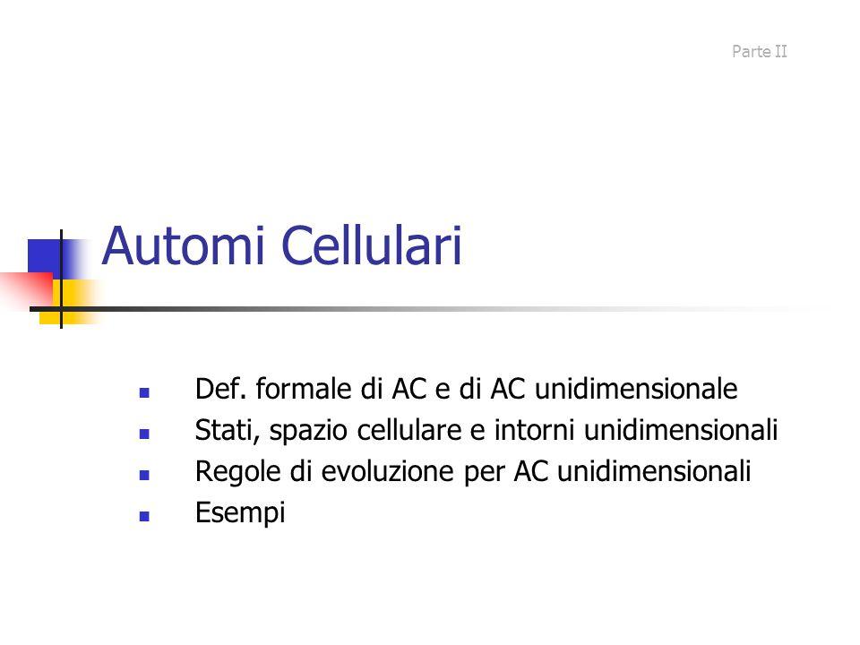 Automi Cellulari Def. formale di AC e di AC unidimensionale Stati, spazio cellulare e intorni unidimensionali Regole di evoluzione per AC unidimension