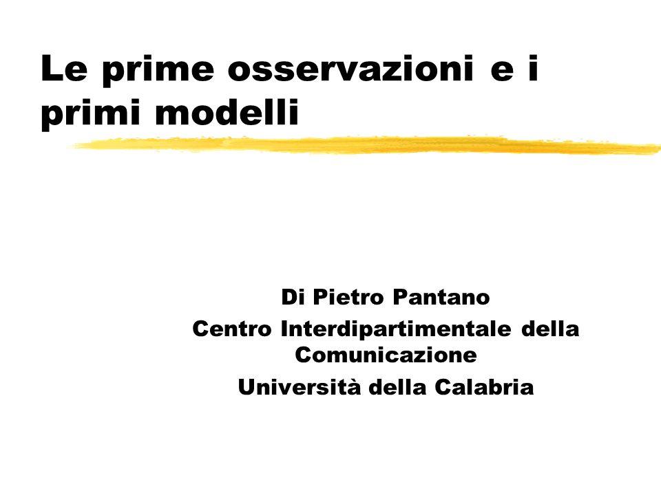 Le prime osservazioni e i primi modelli Di Pietro Pantano Centro Interdipartimentale della Comunicazione Università della Calabria