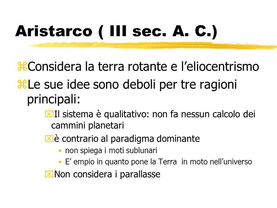 Aristarco ( III sec. A. C.) zConsidera la terra rotante e leliocentrismo zLe sue idee sono deboli per tre ragioni principali: xIl sistema è qualitativ