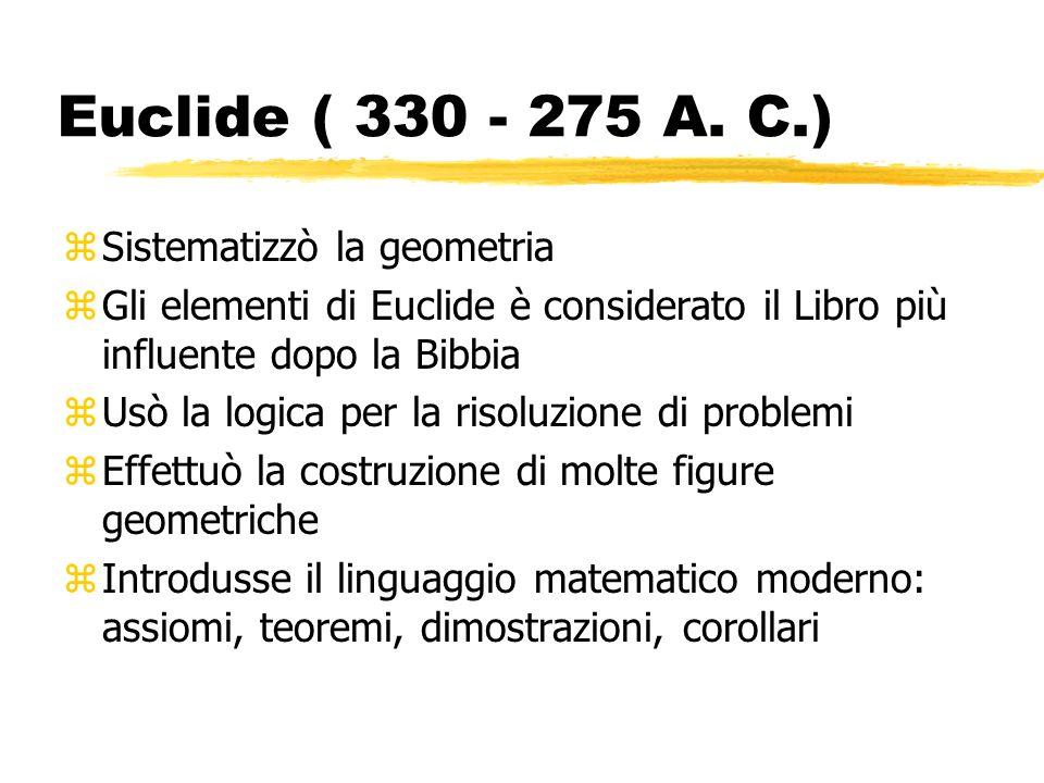 Euclide ( 330 - 275 A. C.) zSistematizzò la geometria zGli elementi di Euclide è considerato il Libro più influente dopo la Bibbia zUsò la logica per
