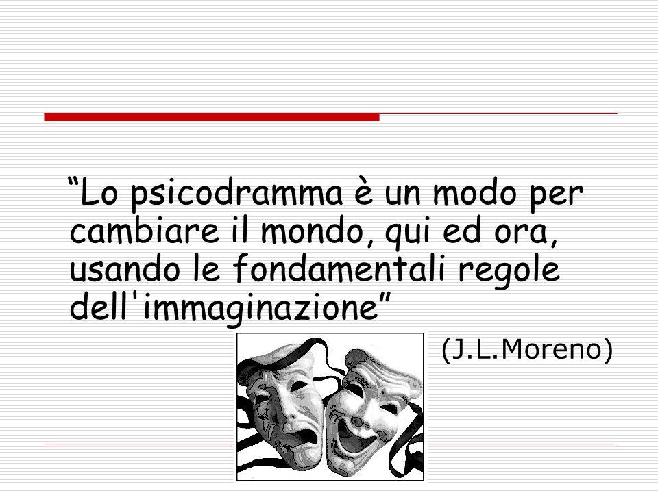 Lo psicodramma è un modo per cambiare il mondo, qui ed ora, usando le fondamentali regole dell immaginazione (J.L.Moreno)