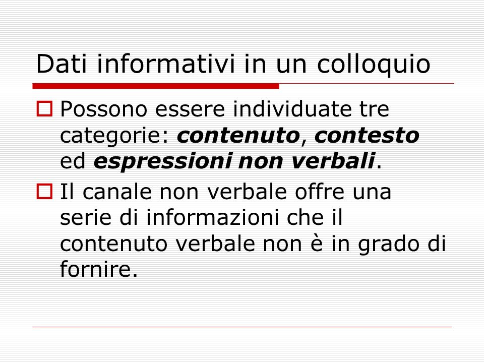 Dati informativi in un colloquio Possono essere individuate tre categorie: contenuto, contesto ed espressioni non verbali. Il canale non verbale offre