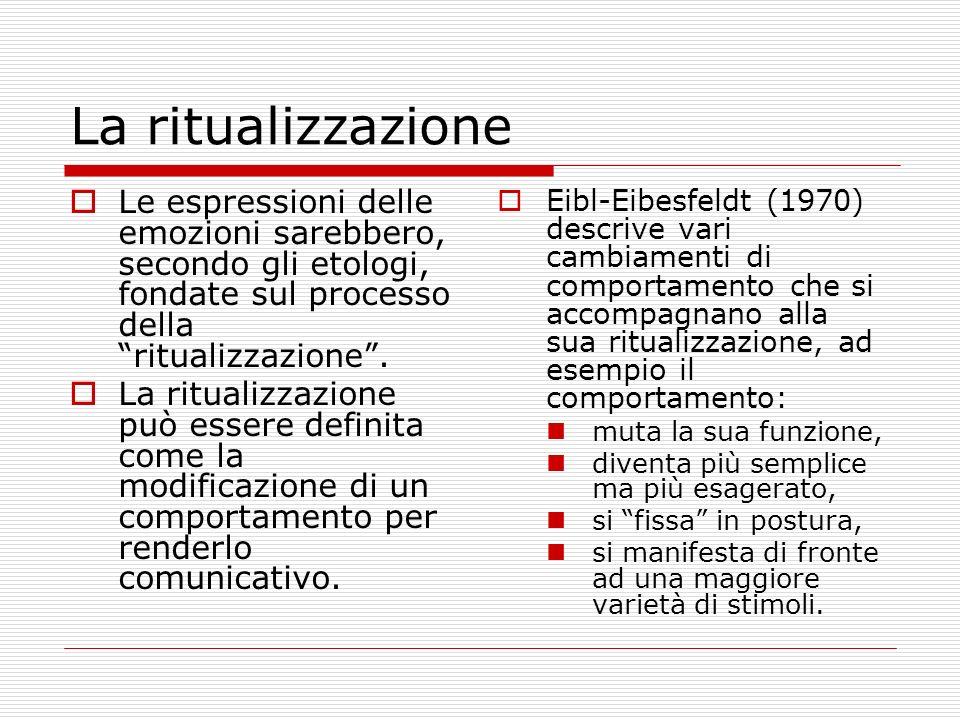 La ritualizzazione Le espressioni delle emozioni sarebbero, secondo gli etologi, fondate sul processo della ritualizzazione. La ritualizzazione può es