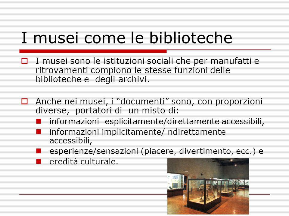 I musei come le biblioteche I musei sono le istituzioni sociali che per manufatti e ritrovamenti compiono le stesse funzioni delle biblioteche e degli archivi.