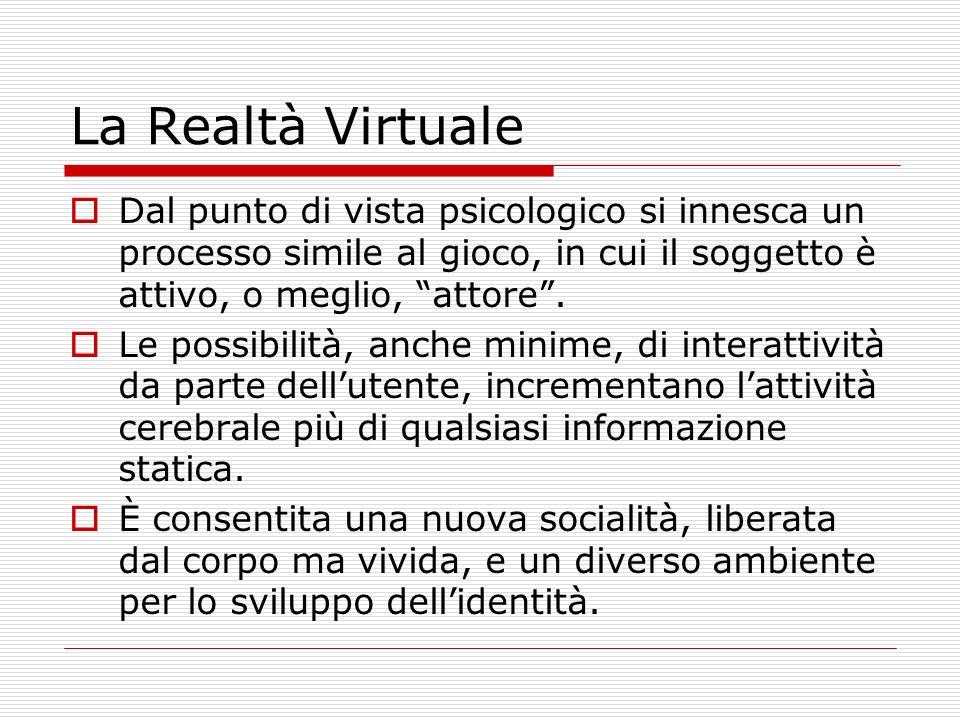 La Realtà Virtuale Dal punto di vista psicologico si innesca un processo simile al gioco, in cui il soggetto è attivo, o meglio, attore.
