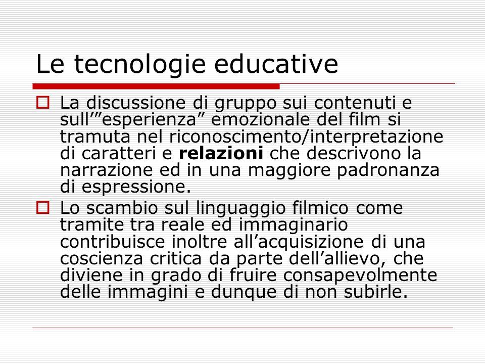 Le tecnologie educative La discussione di gruppo sui contenuti e sullesperienza emozionale del film si tramuta nel riconoscimento/interpretazione di caratteri e relazioni che descrivono la narrazione ed in una maggiore padronanza di espressione.