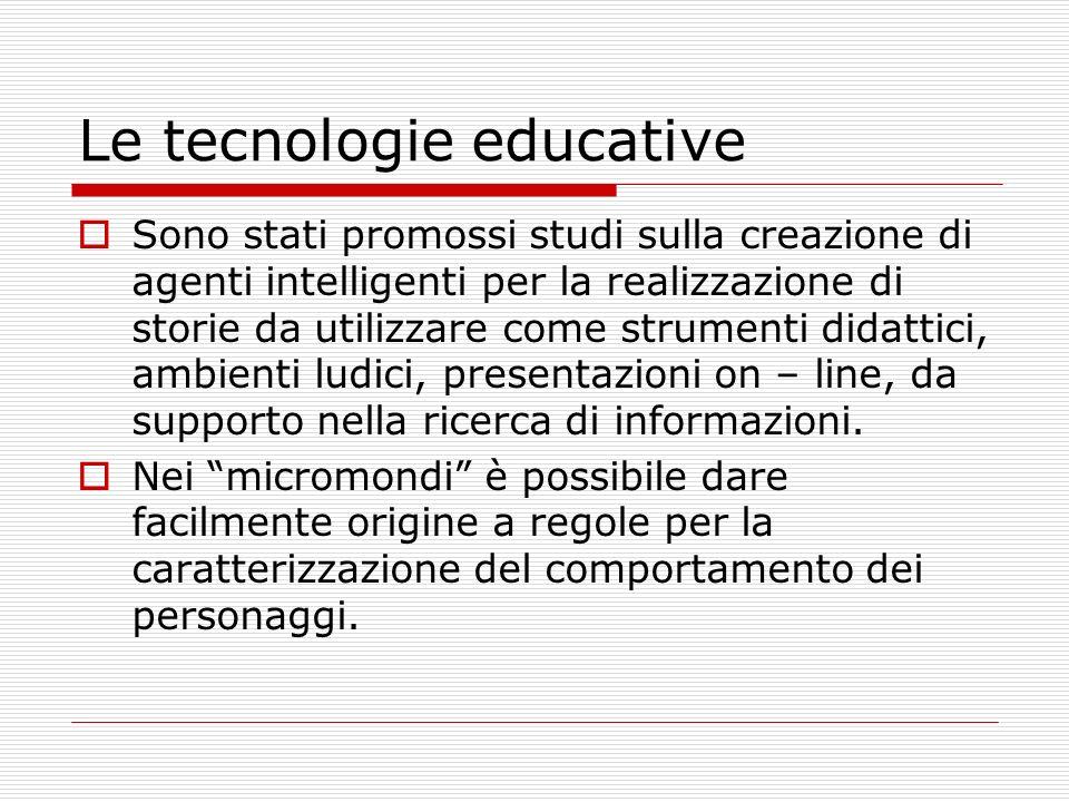 Le tecnologie educative Sono stati promossi studi sulla creazione di agenti intelligenti per la realizzazione di storie da utilizzare come strumenti didattici, ambienti ludici, presentazioni on – line, da supporto nella ricerca di informazioni.