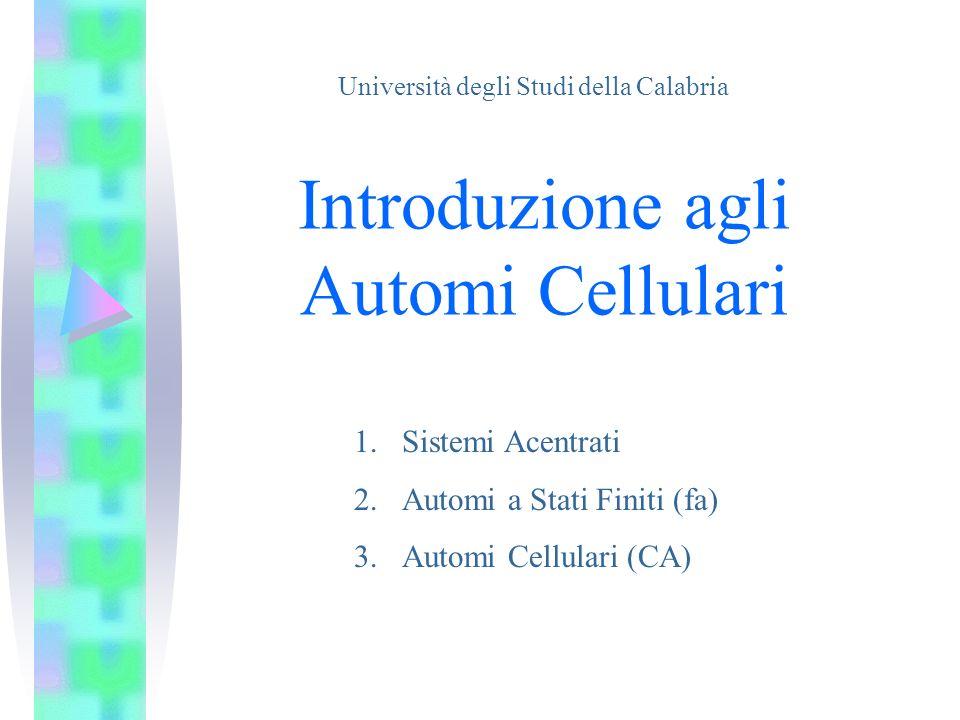 Introduzione agli Automi Cellulari 1.Sistemi Acentrati 2.Automi a Stati Finiti (fa) 3.Automi Cellulari (CA) Università degli Studi della Calabria