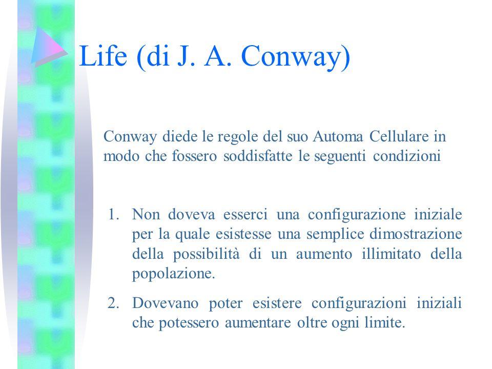 Life (di J. A. Conway) Conway diede le regole del suo Automa Cellulare in modo che fossero soddisfatte le seguenti condizioni 1.Non doveva esserci una