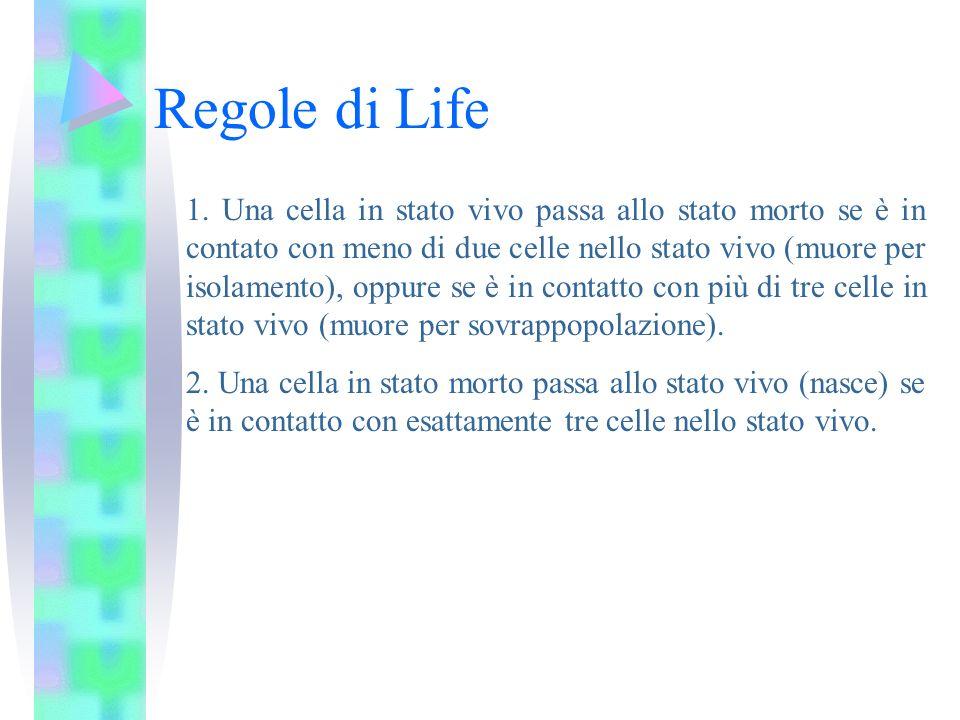 Regole di Life 1. Una cella in stato vivo passa allo stato morto se è in contato con meno di due celle nello stato vivo (muore per isolamento), oppure