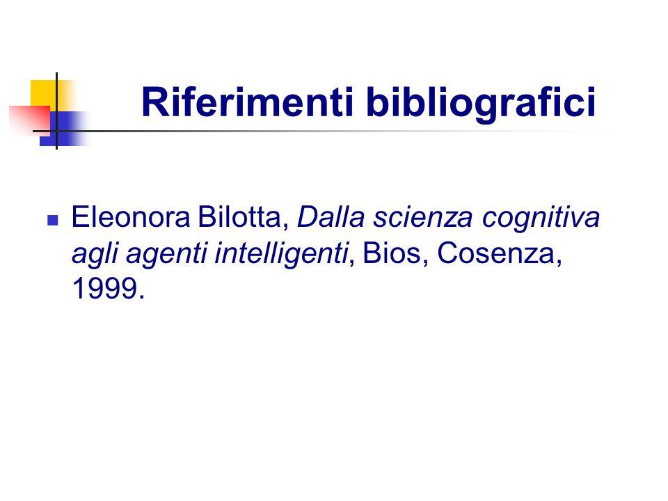 Riferimenti bibliografici Eleonora Bilotta, Dalla scienza cognitiva agli agenti intelligenti, Bios, Cosenza, 1999.