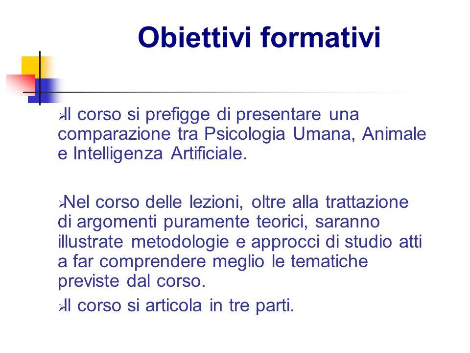 Obiettivi formativi Il corso si prefigge di presentare una comparazione tra Psicologia Umana, Animale e Intelligenza Artificiale. Nel corso delle lezi