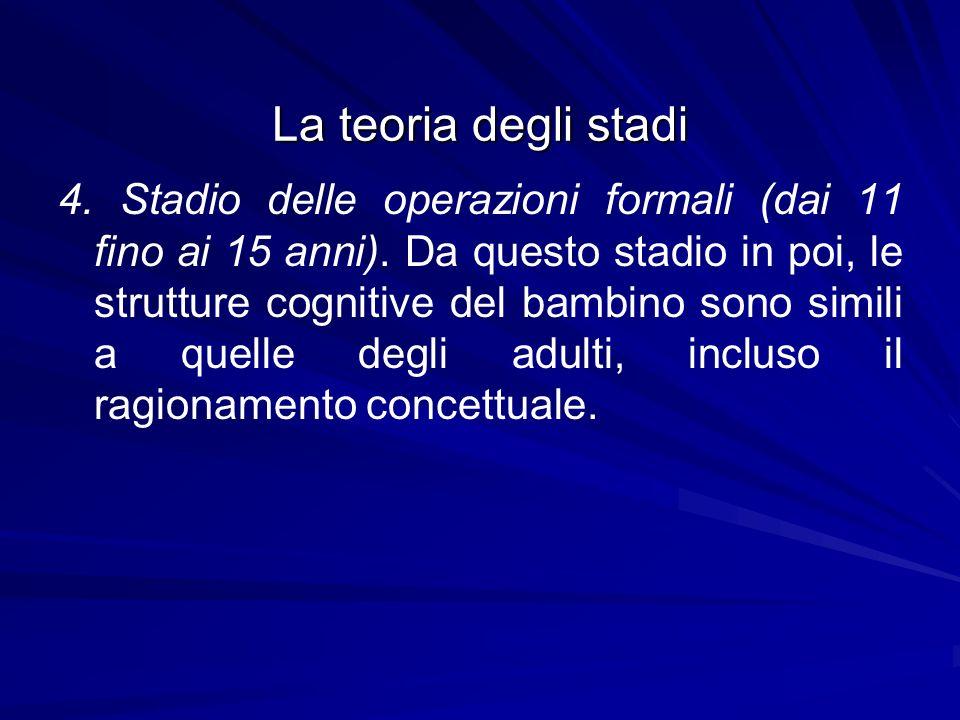 La teoria degli stadi 4. Stadio delle operazioni formali (dai 11 fino ai 15 anni). Da questo stadio in poi, le strutture cognitive del bambino sono si