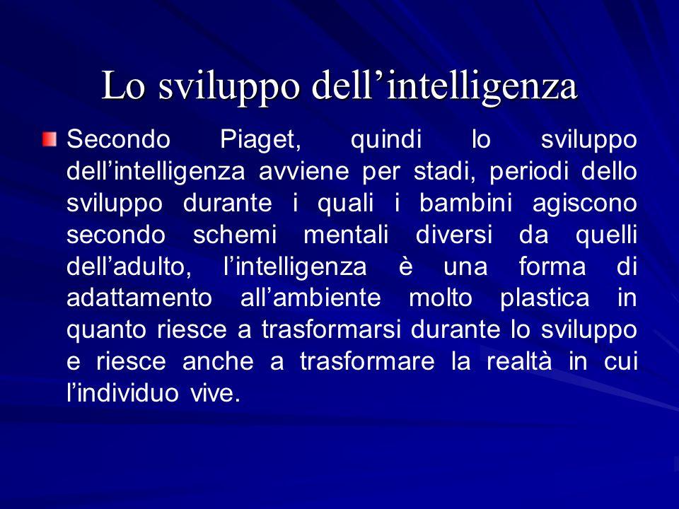 Lo sviluppo dellintelligenza Secondo Piaget, quindi lo sviluppo dellintelligenza avviene per stadi, periodi dello sviluppo durante i quali i bambini a