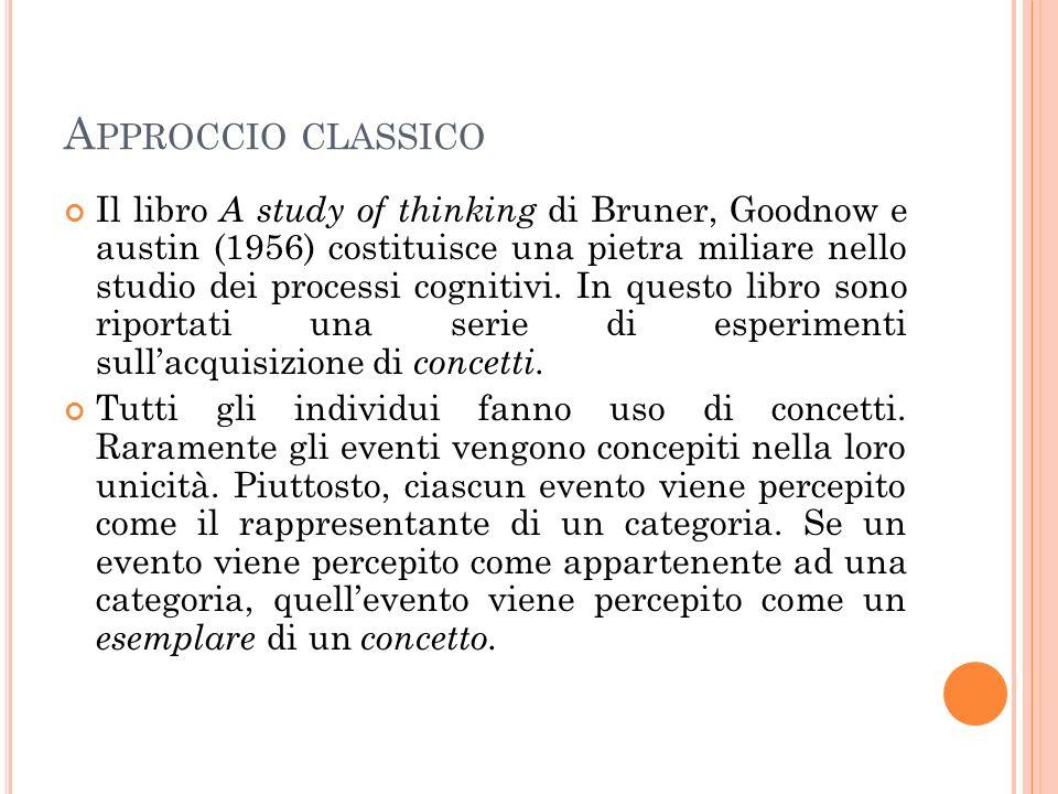 A PPROCCIO CLASSICO Il libro A study of thinking di Bruner, Goodnow e austin (1956) costituisce una pietra miliare nello studio dei processi cognitivi