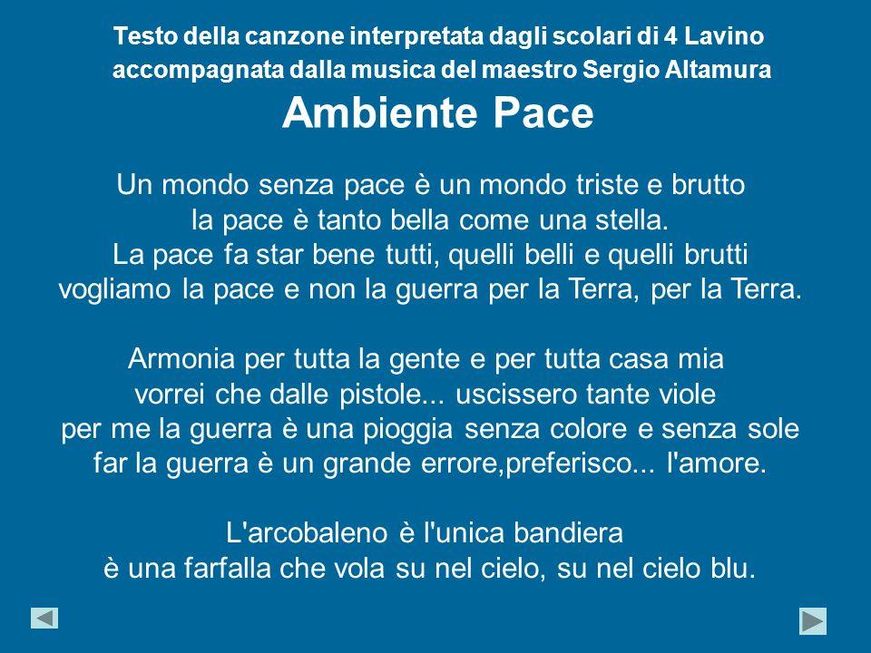 Testo della canzone interpretata dagli scolari di 4 Lavino accompagnata dalla musica del maestro Sergio Altamura Ambiente Pace Un mondo senza pace è un mondo triste e brutto la pace è tanto bella come una stella.