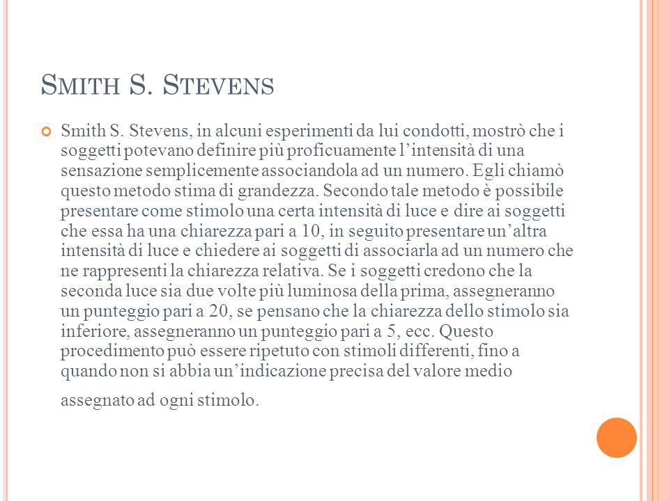 S MITH S. S TEVENS Smith S. Stevens, in alcuni esperimenti da lui condotti, mostrò che i soggetti potevano definire più proficuamente lintensità di un