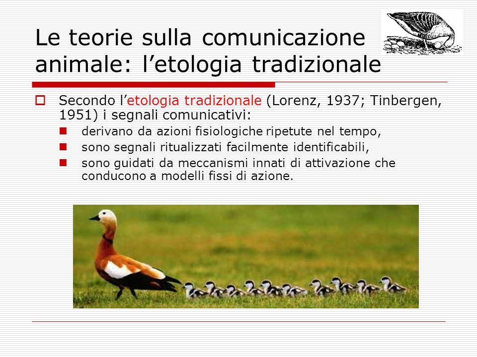 Le teorie sulla comunicazione animale: letologia tradizionale Secondo letologia tradizionale (Lorenz, 1937; Tinbergen, 1951) i segnali comunicativi: d