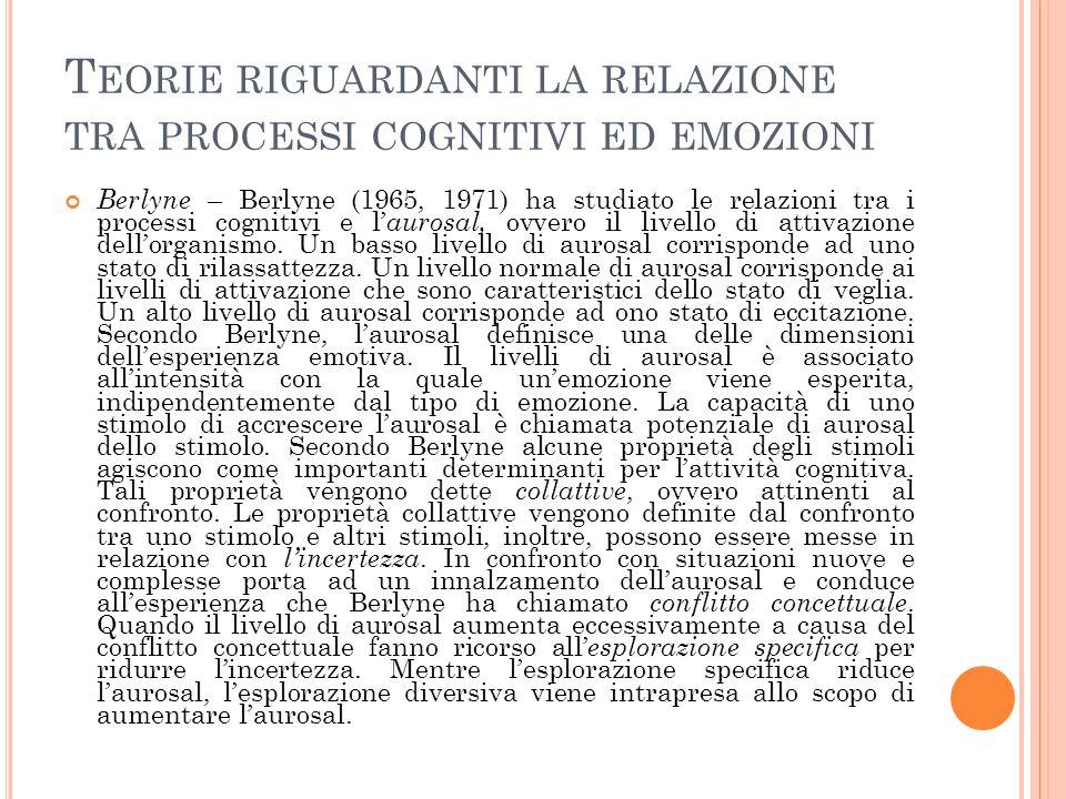 T EORIE RIGUARDANTI LA RELAZIONE TRA PROCESSI COGNITIVI ED EMOZIONI Berlyne – Berlyne (1965, 1971) ha studiato le relazioni tra i processi cognitivi e l aurosal, ovvero il livello di attivazione dellorganismo.