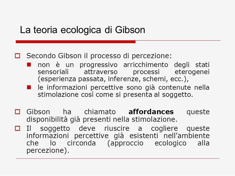 La teoria ecologica di Gibson Secondo Gibson il processo di percezione: non è un progressivo arricchimento degli stati sensoriali attraverso processi