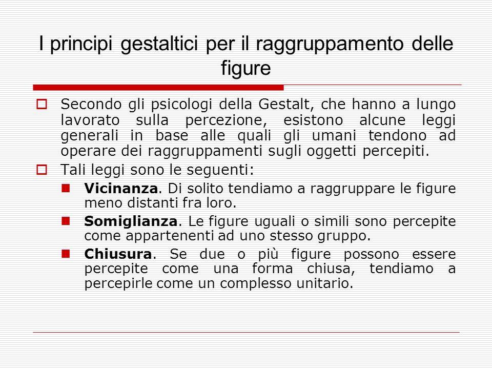 I principi gestaltici per il raggruppamento delle figure Secondo gli psicologi della Gestalt, che hanno a lungo lavorato sulla percezione, esistono al