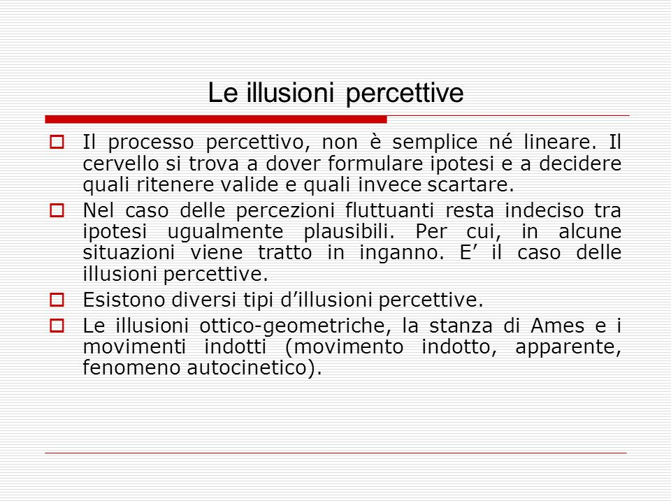 Le illusioni percettive Il processo percettivo, non è semplice né lineare. Il cervello si trova a dover formulare ipotesi e a decidere quali ritenere
