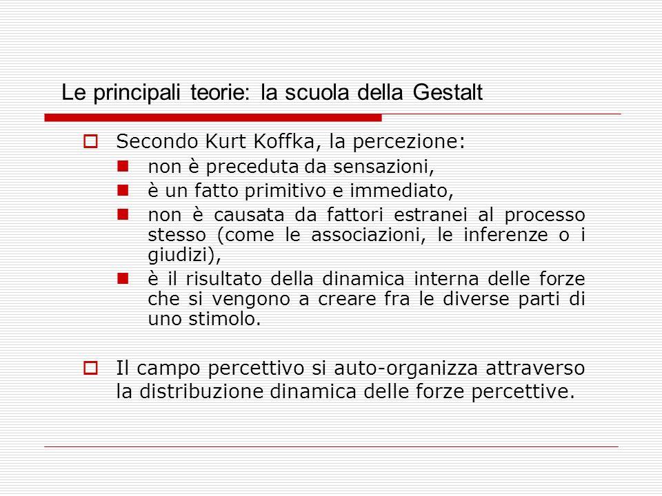 Le principali teorie: la scuola della Gestalt Secondo Kurt Koffka, la percezione: non è preceduta da sensazioni, è un fatto primitivo e immediato, non