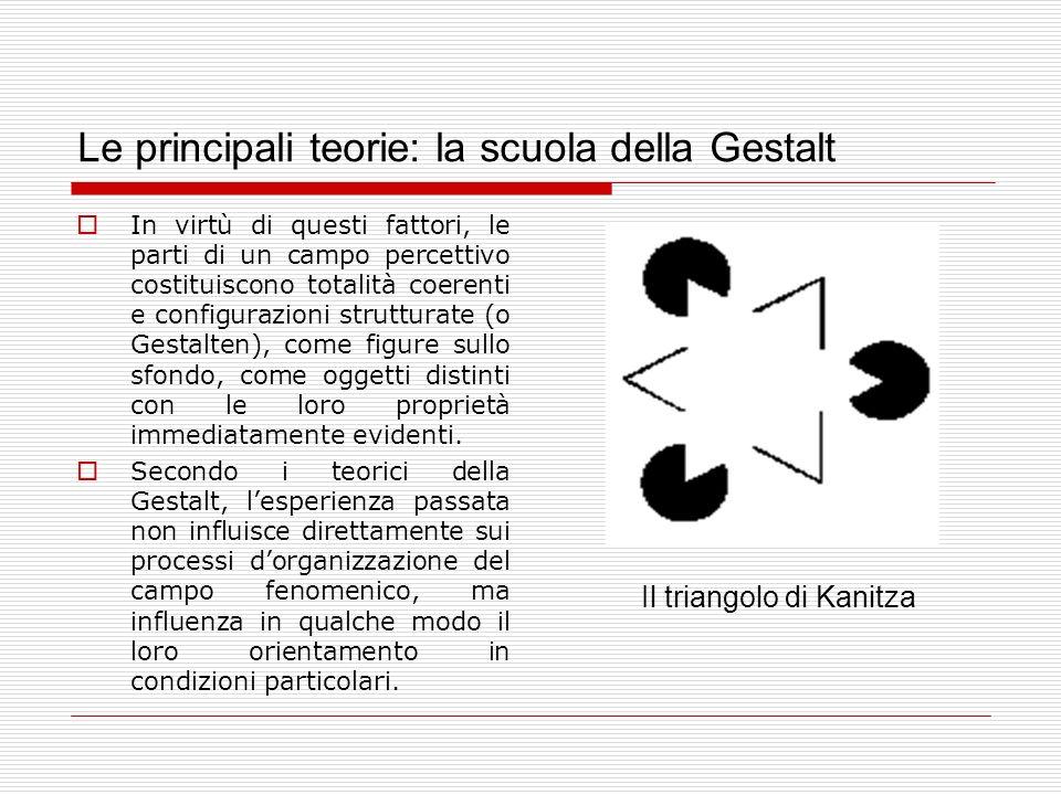 Le principali teorie: la scuola della Gestalt In virtù di questi fattori, le parti di un campo percettivo costituiscono totalità coerenti e configuraz