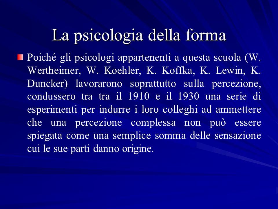 La psicologia della forma Poiché gli psicologi appartenenti a questa scuola (W. Wertheimer, W. Koehler, K. Koffka, K. Lewin, K. Duncker) lavorarono so