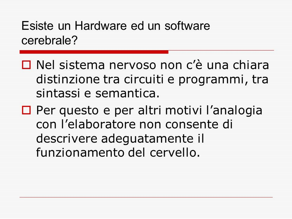 Esiste un Hardware ed un software cerebrale? Nel sistema nervoso non cè una chiara distinzione tra circuiti e programmi, tra sintassi e semantica. Per