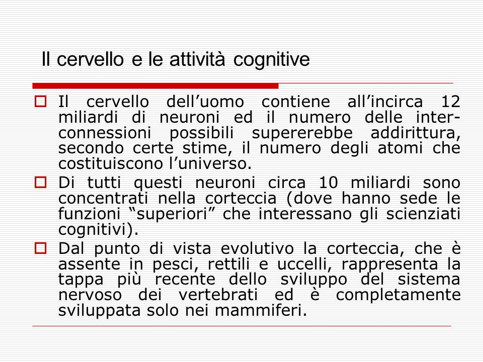Il cervello e le attività cognitive Il cervello delluomo contiene allincirca 12 miliardi di neuroni ed il numero delle inter- connessioni possibili supererebbe addirittura, secondo certe stime, il numero degli atomi che costituiscono luniverso.