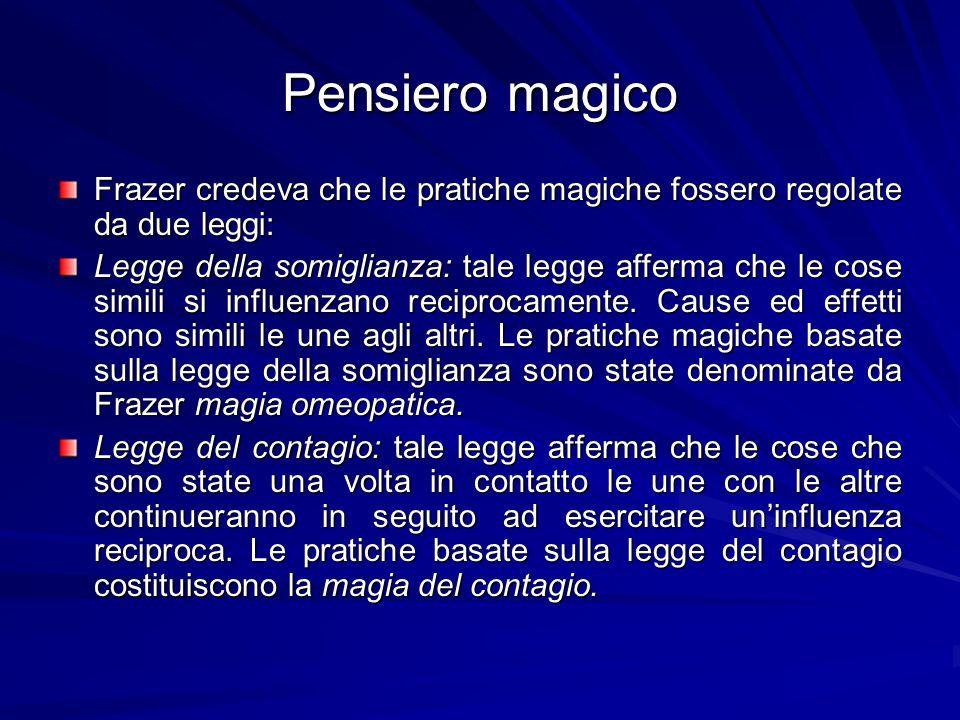 Pensiero magico Frazer credeva che le pratiche magiche fossero regolate da due leggi: Legge della somiglianza: tale legge afferma che le cose simili si influenzano reciprocamente.
