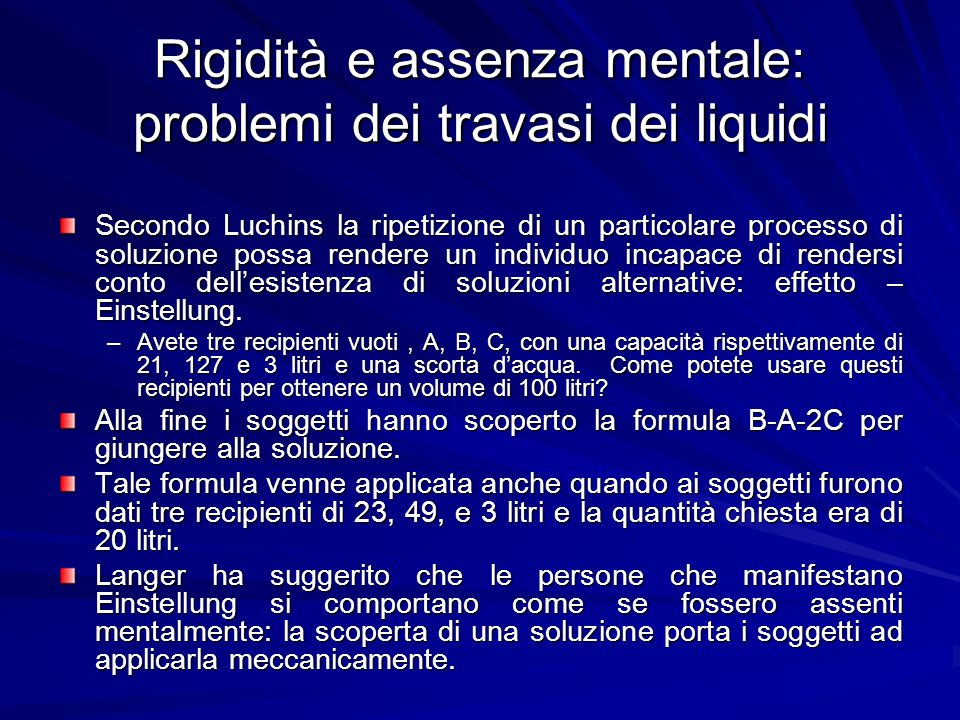 Rigidità e assenza mentale: problemi dei travasi dei liquidi Secondo Luchins la ripetizione di un particolare processo di soluzione possa rendere un i