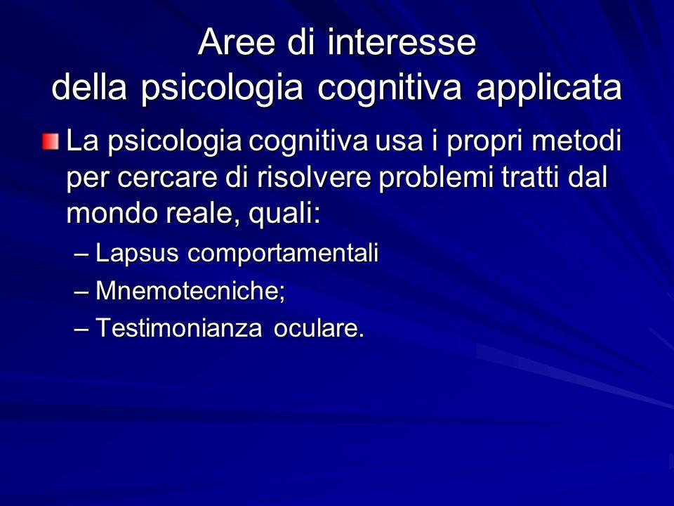 Aree di interesse della psicologia cognitiva applicata La psicologia cognitiva usa i propri metodi per cercare di risolvere problemi tratti dal mondo