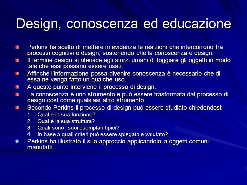 Design, conoscenza ed educazione Perkins ha scelto di mettere in evidenza le realzioni che intercorrono tra processi cognitivi e design, sostenendo ch