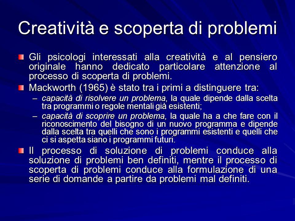 Creatività e scoperta di problemi Gli psicologi interessati alla creatività e al pensiero originale hanno dedicato particolare attenzione al processo di scoperta di problemi.