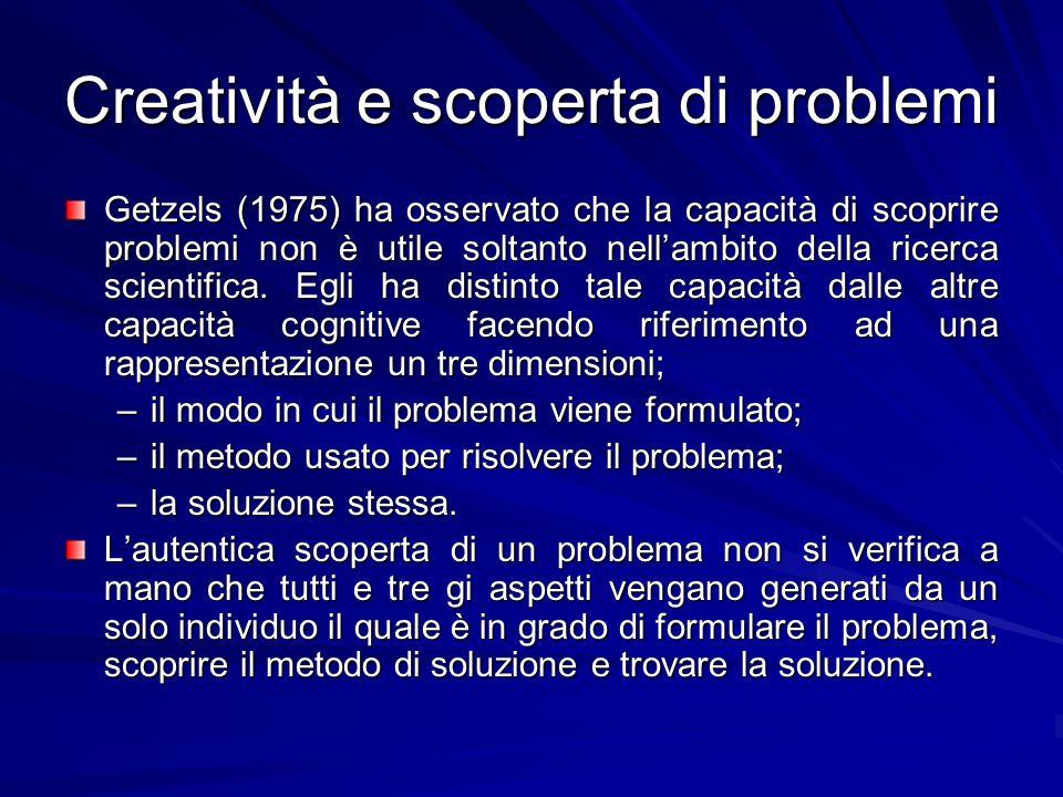 Creatività e scoperta di problemi Getzels (1975) ha osservato che la capacità di scoprire problemi non è utile soltanto nellambito della ricerca scientifica.