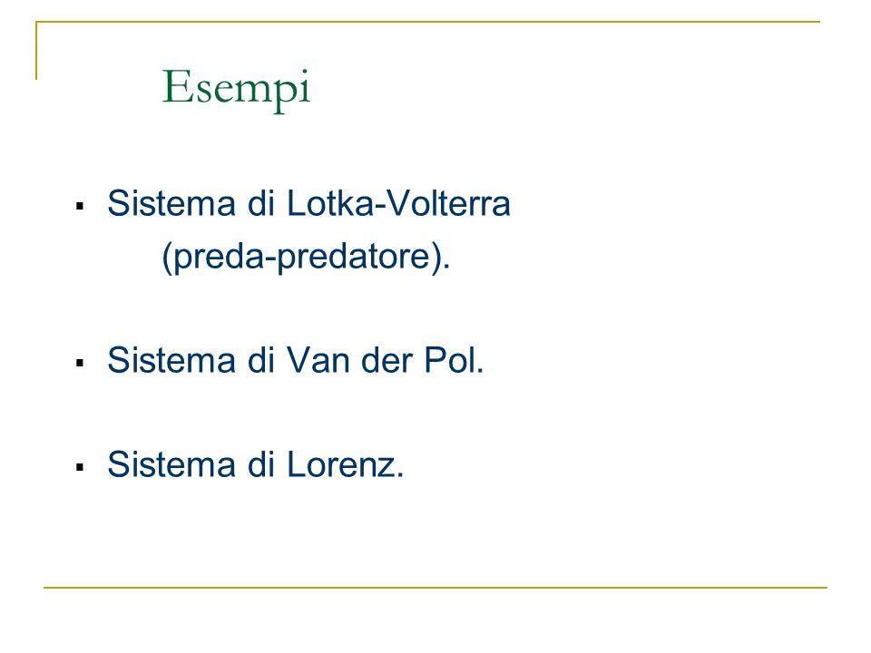 Esempi Sistema di Lotka-Volterra (preda-predatore). Sistema di Van der Pol. Sistema di Lorenz.