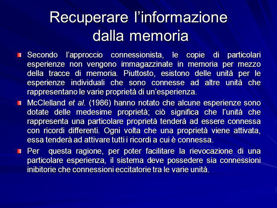 Recuperare linformazione dalla memoria Secondo lapproccio connessionista, le copie di particolari esperienze non vengono immagazzinate in memoria per mezzo della tracce di memoria.